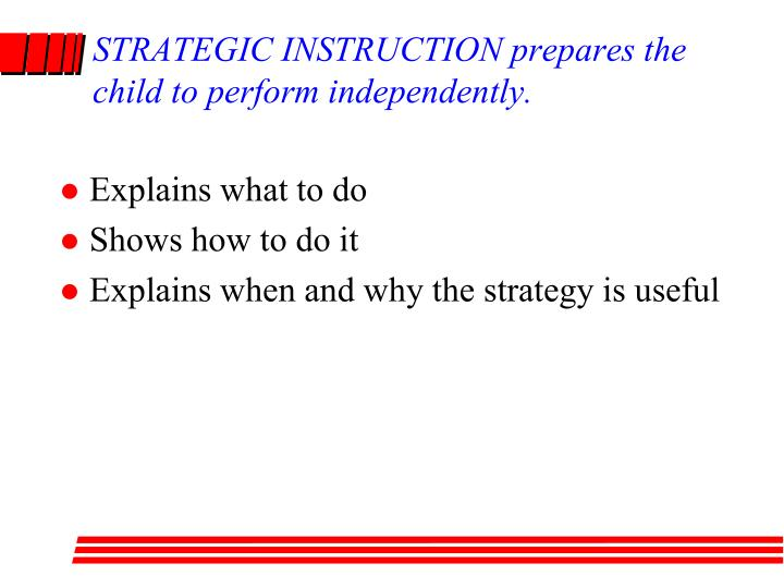 STRATEGIC INSTRUCTION prepares the child to perform independently.