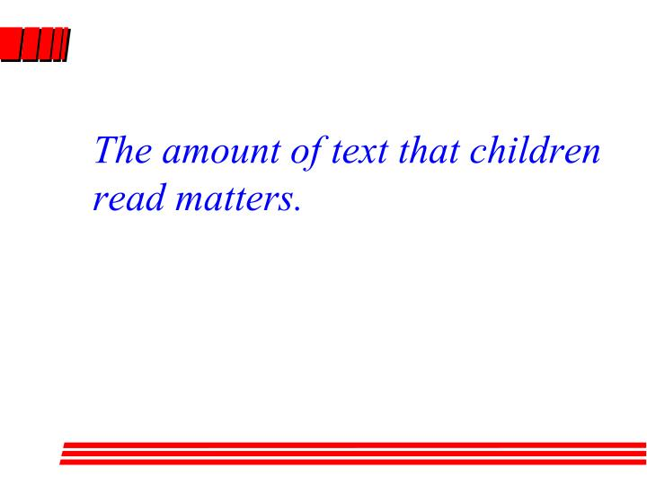 The amount of text that children read matters.