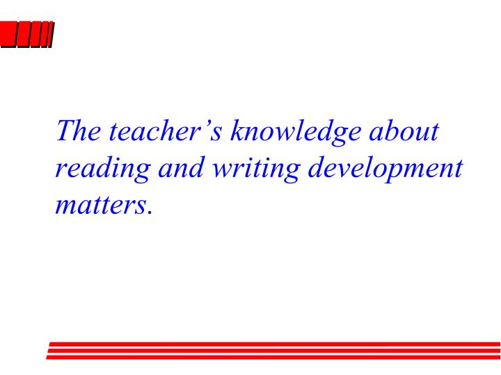 The teacher's knowledge about reading and writing development matters.