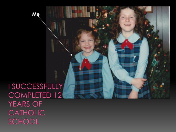I successfully completed 12 years of Catholic School