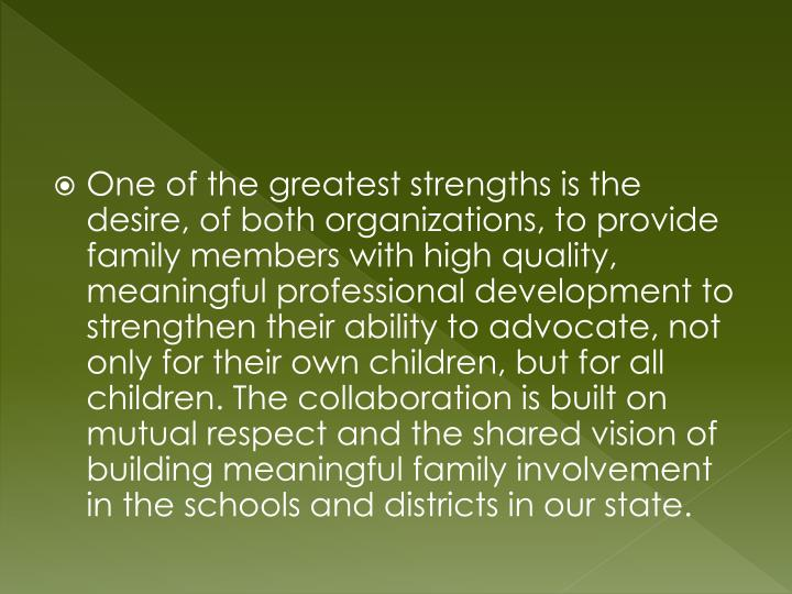 One of the greatest strengths is the desire, of both organizations, to provide family members with high quality, meaningful professional development to strengthen their ability to advocate, not only for their own children, but for all  children. The collaboration is built on mutual respect and the shared vision of building meaningful family involvement in the schools and districts in our state.