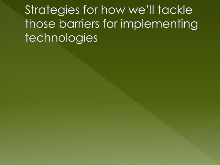 Strategies for how we'll tackle those barriers for implementing technologies