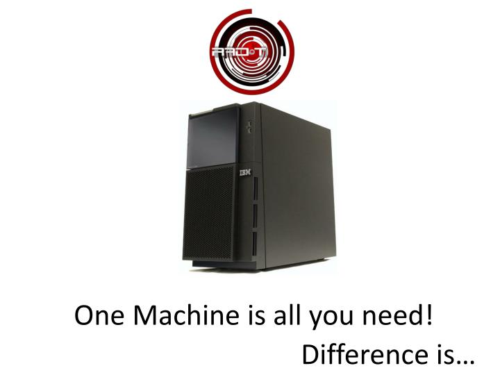 One Machine is all you need!