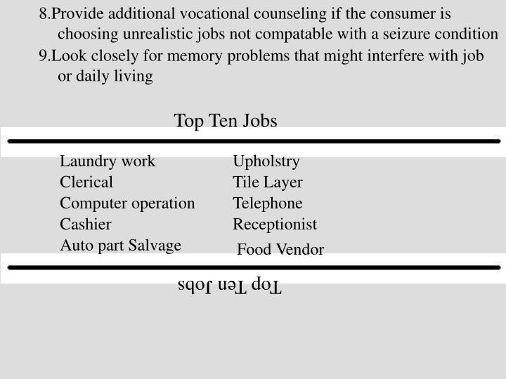 8.Provide additional vocational counseling if the consumer is choosing unrealistic jobs not compatable with a seizure condition