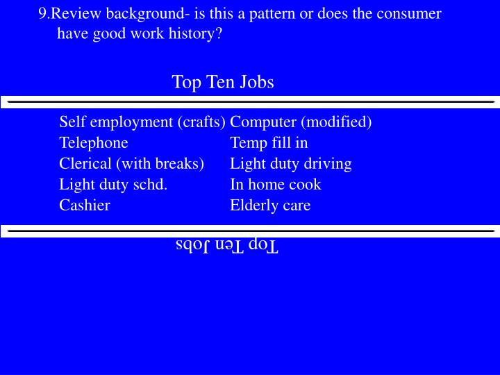 9.Review background- is this a pattern or does the consumer have good work history?