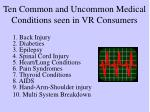 ten common and uncommon medical conditions seen in vr consumers