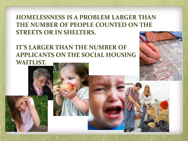 HOMELESSNESS IS A PROBLEM LARGER THAN THE NUMBER OF PEOPLE COUNTED ON THE STREETS OR IN SHELTERS.