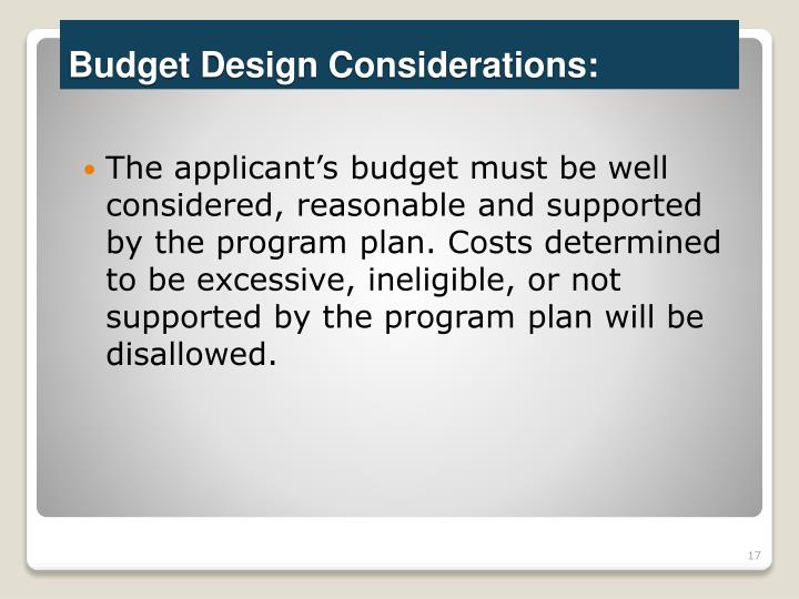 The applicant's budget must be well considered, reasonable and supported by the program plan. Costs determined to be excessive, ineligible, or not supported by the program plan will be disallowed.