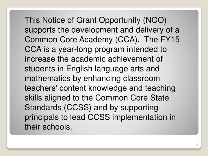 This Notice of Grant Opportunity (NGO) supports the development and delivery of a Common Core Academy (CCA).  The FY15 CCA is a year-long program intended to increase the academic achievement of students in English language arts and mathematics by enhancing classroom teachers' content knowledge and teaching skills aligned to the Common Core State Standards (CCSS) and by supporting principals to lead CCSS implementation in their schools.