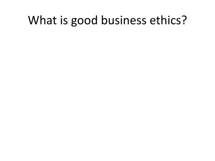 What is good business ethics?