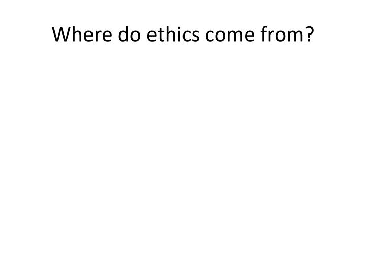 Where do ethics come from?