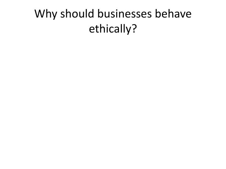 Why should businesses behave ethically?