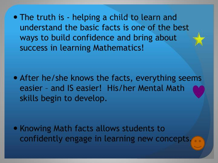 The truth is - helping a child to learn and understand the basic facts is one of the best ways to build confidence and bring about success in learning Mathematics!