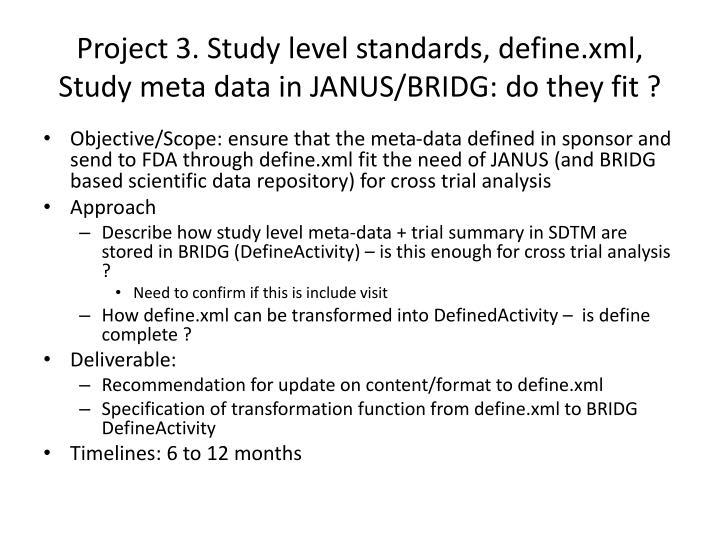 Project 3. Study level standards, define.xml, Study meta data in JANUS/BRIDG: do they fit ?