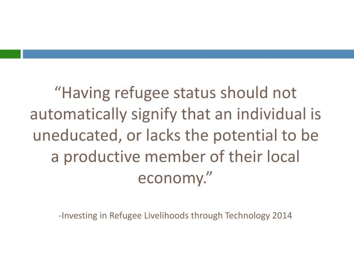 """Having refugee status should not automatically signify that an individual is uneducated, or lacks the potential to be a productive member of their local economy."""