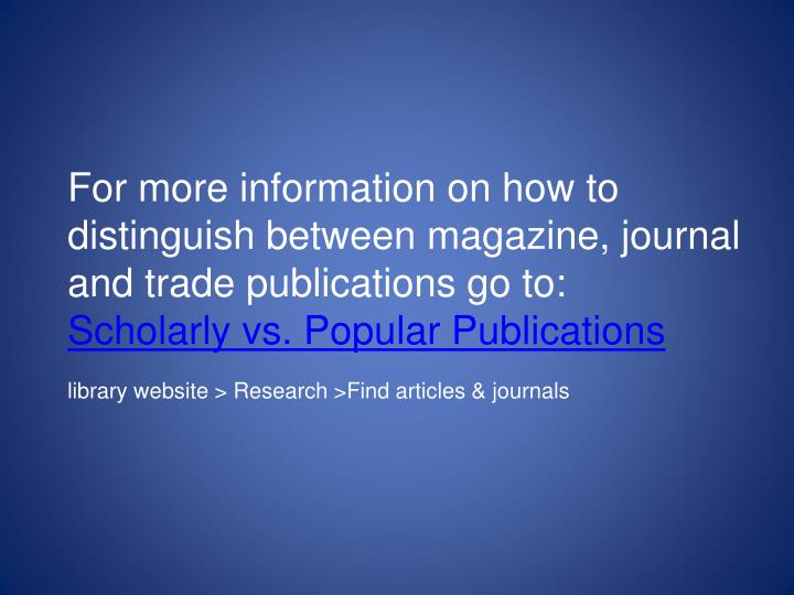 For more information on how to distinguish between magazine, journal and trade publications go to: