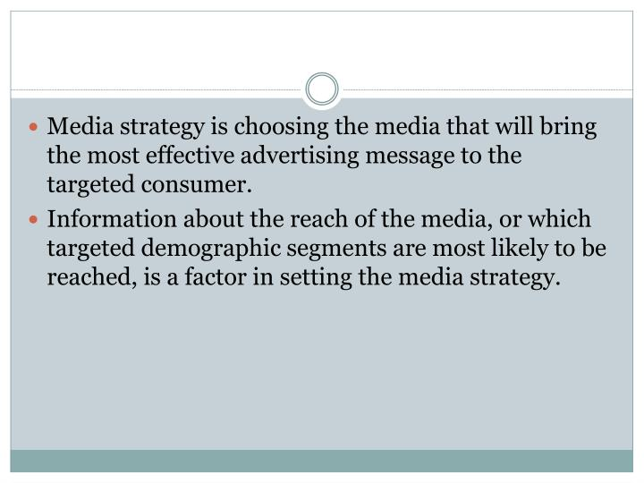 Media strategy is choosing the media that will bring the most effective advertising message to the targeted consumer.