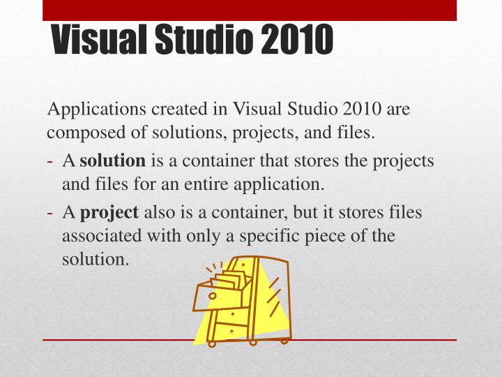 Applications created in Visual Studio 2010 are composed of solutions, projects, and files.