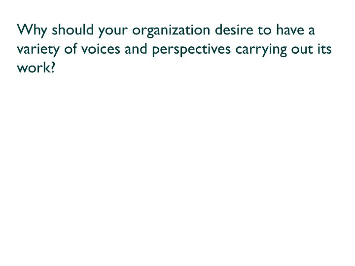 Why should your organization desire to have a variety of voices and perspectives carrying out its work?