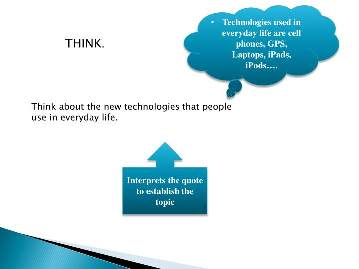 Technologies used in everyday life are cell phones, GPS, Laptops,