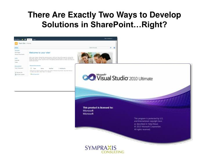 There are exactly two ways to develop solutions in sharepoint right