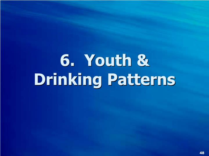 6.  Youth &           Drinking Patterns