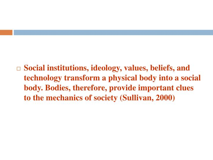 Social institutions, ideology, values, beliefs, and technology transform a physical body into a social body. Bodies, therefore, provide important clues to the mechanics of society (Sullivan, 2000)