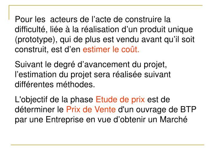 Pour les  acteurs de l'acte de construire la difficulté, liée à la réalisation d'un produit unique (prototype), qui de plus est vendu avant qu'il soit construit, est d'en
