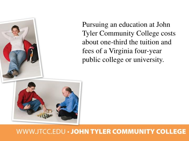 Pursuing an education at John Tyler Community College costs about one-third the tuition and fees of a Virginia four-year public college or university.