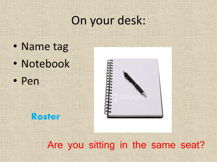 On your desk: