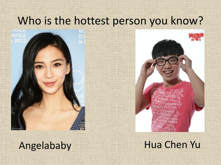 Who is the hottest person you know?