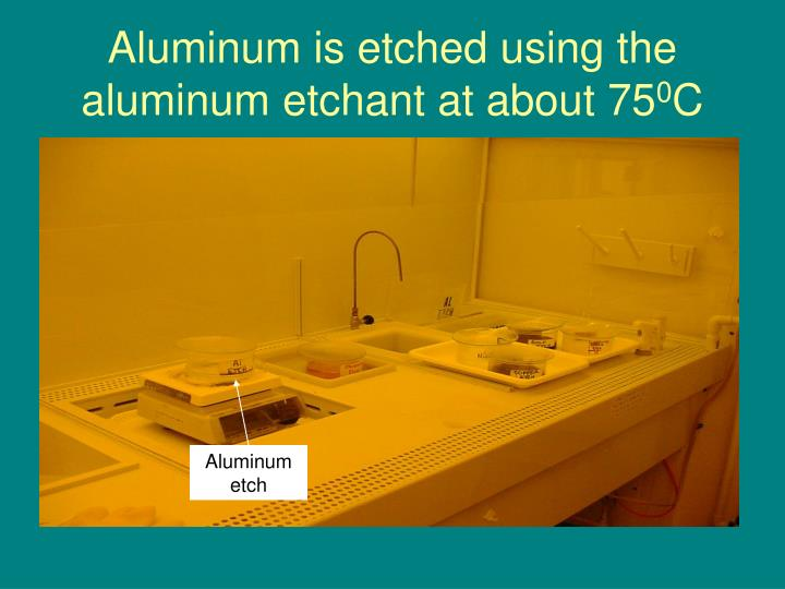 Aluminum is etched using the aluminum etchant at about 75