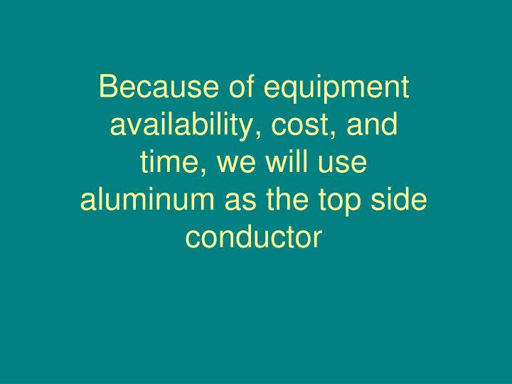 Because of equipment availability cost and time we will use aluminum as the top side conductor