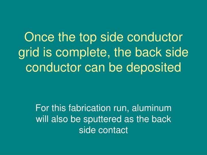 Once the top side conductor grid is complete, the back side conductor can be deposited