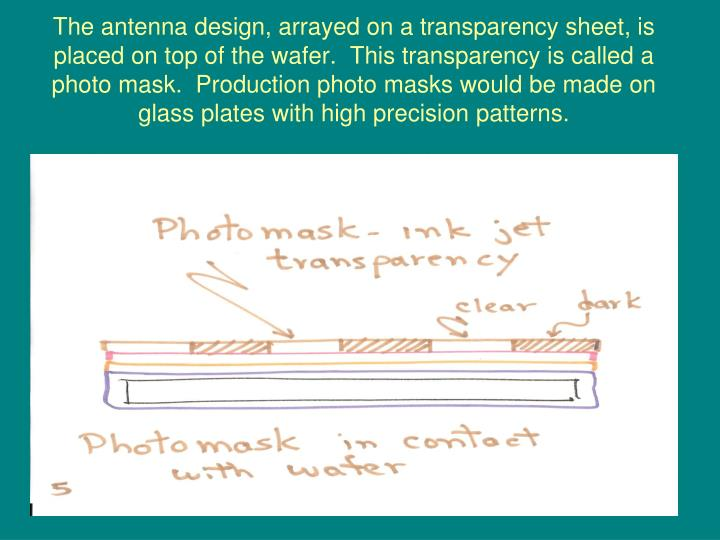 The antenna design, arrayed on a transparency sheet, is placed on top of the wafer.  This transparency is called a photo mask.  Production photo masks would be made on glass plates with high precision patterns.