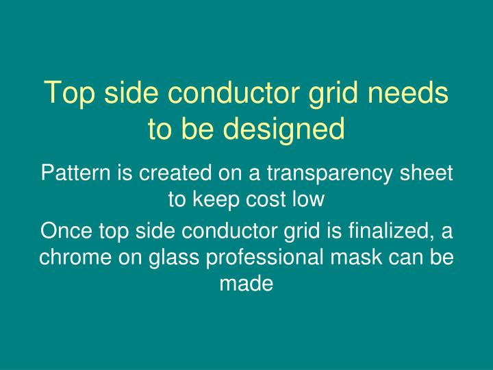 Top side conductor grid needs to be designed