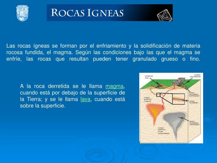 Las rocas ígneas se forman por el enfriamiento y la solidificación de materia rocosa fundida, el magma. Según las condiciones bajo las que el magma se enfríe, las rocas que resultan pueden tener granulado grueso o fino.