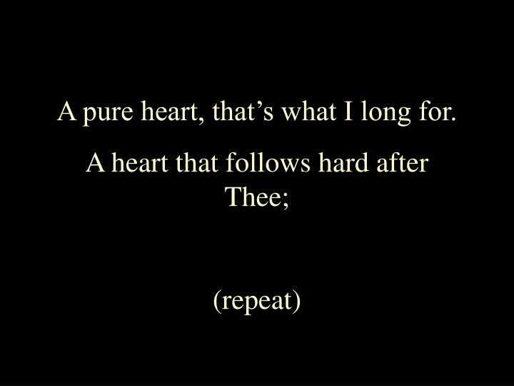 A pure heart, that's what I long for.