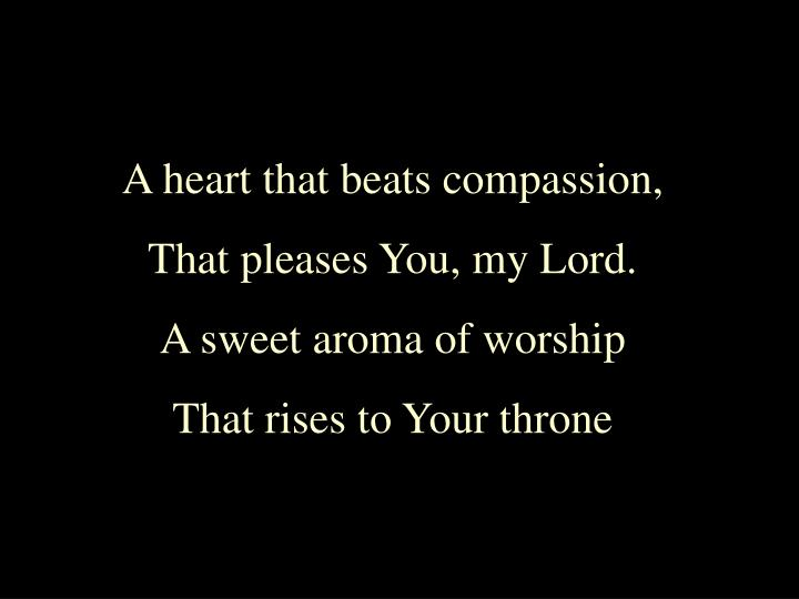 A heart that beats compassion,