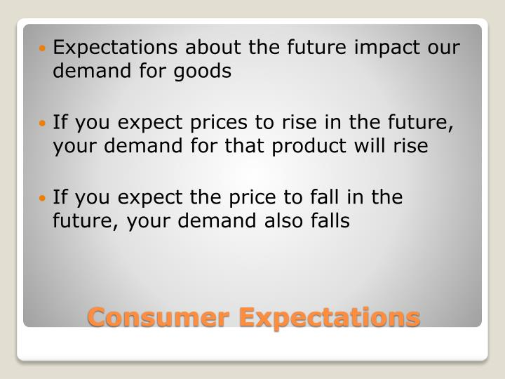Expectations about the future impact our demand for goods