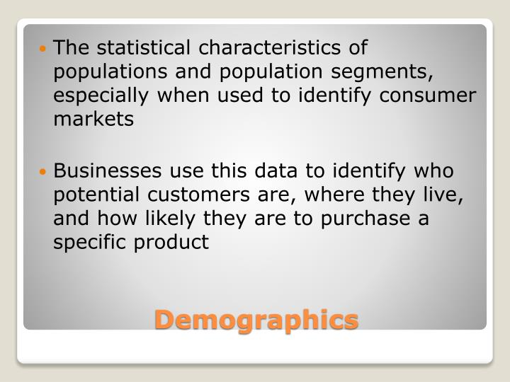 The statistical characteristics of populations and population segments, especially when used to identify consumer markets