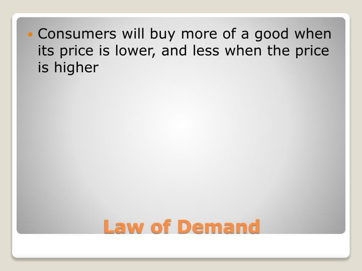 Consumers will buy more of a good when its price is lower, and less when the price is higher