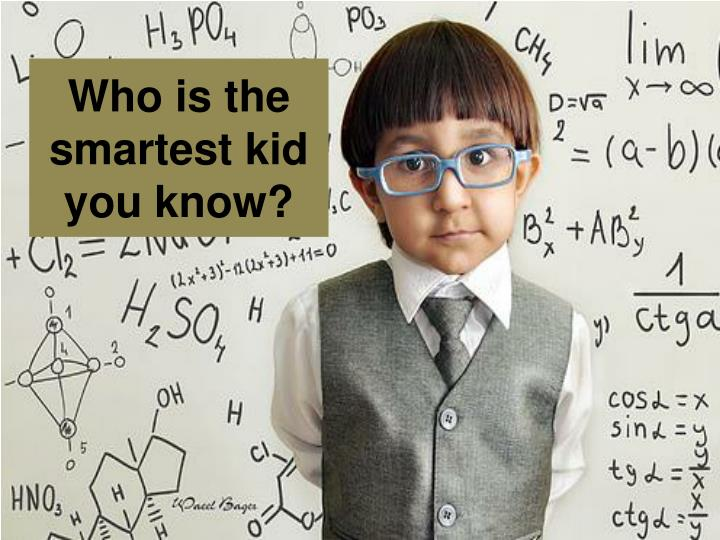 Who is the smartest kid you know?
