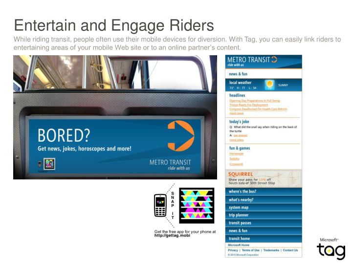 While riding transit, people often use their mobile devices for diversion. With Tag, you can easily link riders to entertaining areas of your mobile Web site or to an online partner's content.