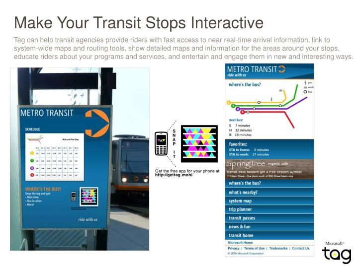 Tag can help transit agencies provide riders with fast access to near real-time arrival information, link to system-wide maps and routing tools, show detailed maps and information for the areas around your stops, educate riders about your programs and services, and entertain and engage them in new and interesting ways.
