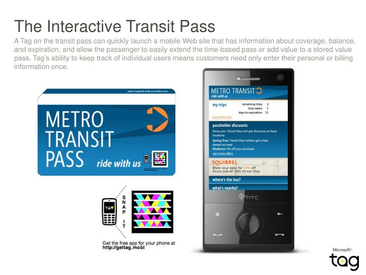 A Tag on the transit pass can quickly launch a mobile Web site that has information about coverage, balance, and expiration, and allow the passenger to easily extend the time-based pass or add value to a stored value pass. Tag's ability to keep track of individual users means customers need only enter their personal or billing information once.