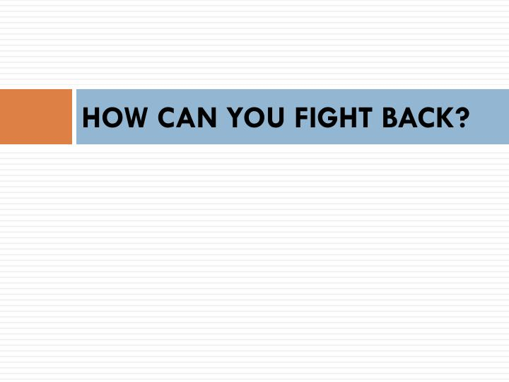 HOW CAN YOU FIGHT BACK?