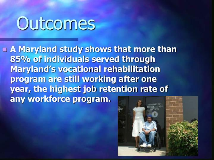 A Maryland study shows that more than 85% of individuals served through Maryland's vocational rehabilitation program are still working after one year, the highest job retention rate of any workforce program.