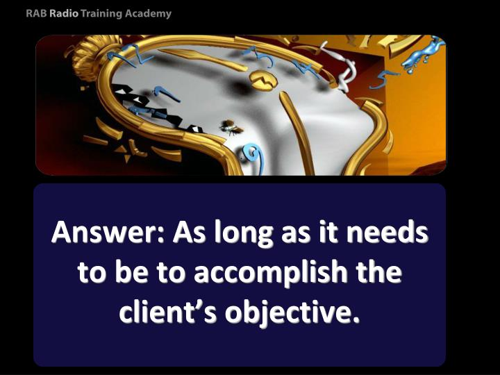 Answer: As long as it needs to be to accomplish the client's objective.