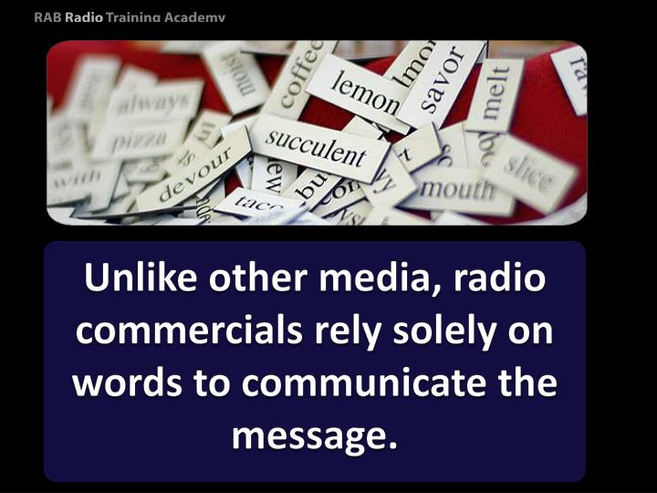 Unlike other media, radio commercials rely solely on words to communicate the message.